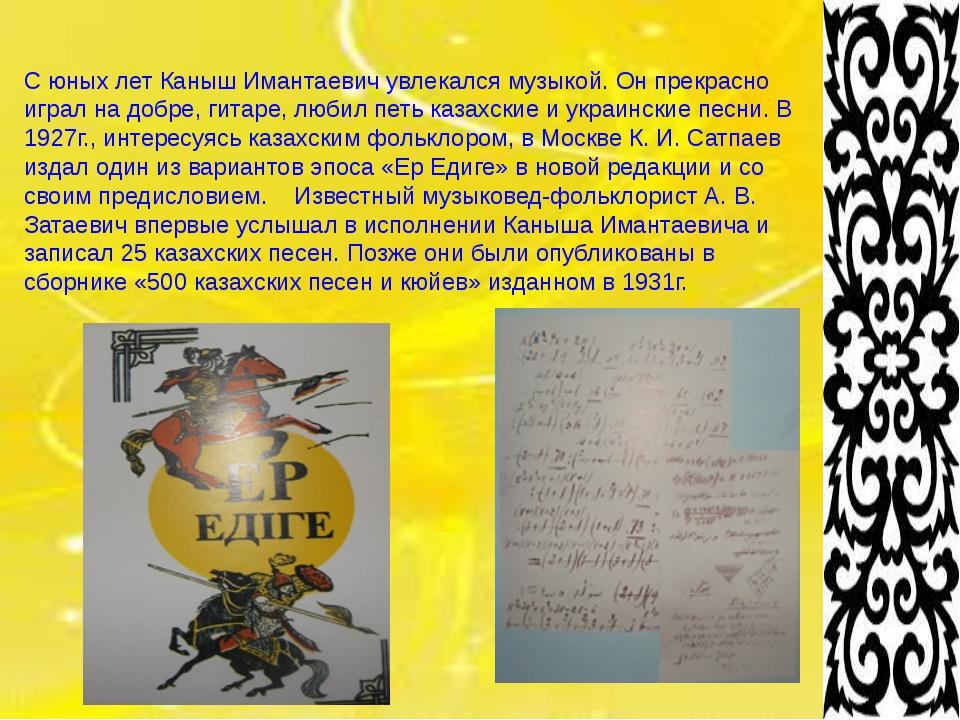 С юных лет Каныш Имантаевич увлекался музыкой. Он прекрасно играл на добре,...