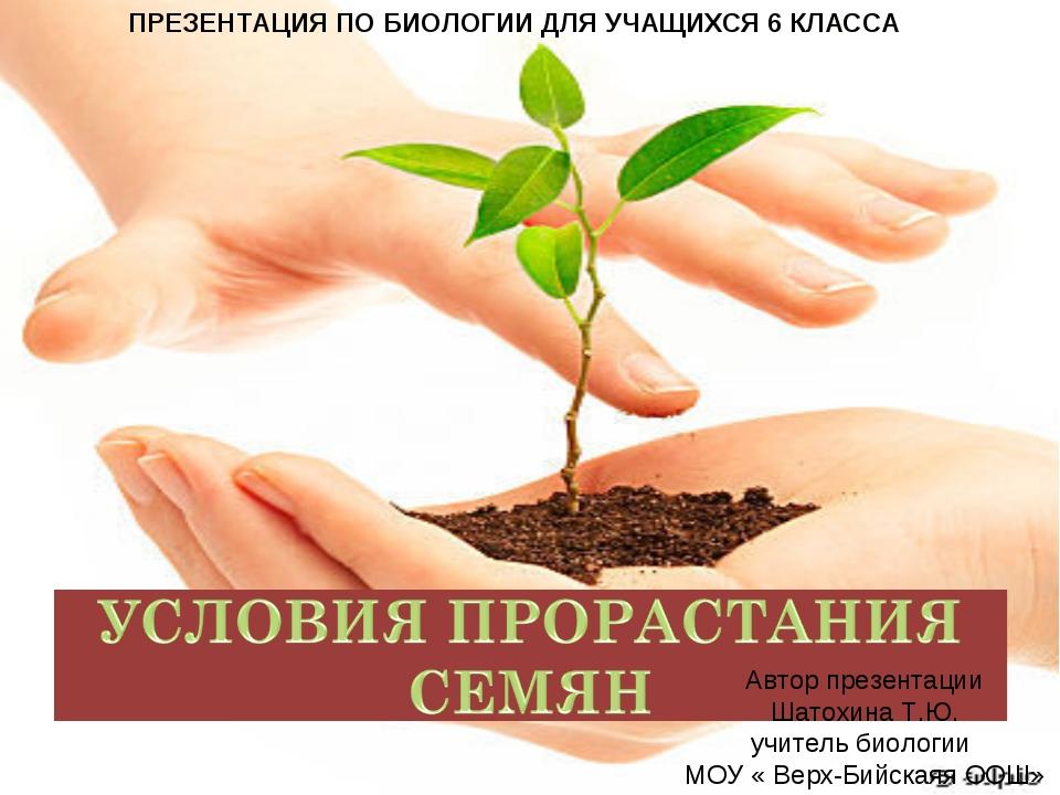 ПРЕЗЕНТАЦИЯ ПО БИОЛОГИИ ДЛЯ УЧАЩИХСЯ 6 КЛАССА Автор презентации Шатохина Т.Ю....
