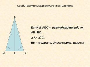 СВОЙСТВА РАВНОБЕДРЕННОГО ТРЕУГОЛЬНИКА Если  АВС - равнобедренный, то АВ=ВС,