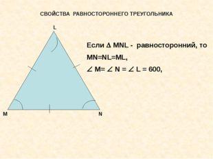 СВОЙСТВА РАВНОСТОРОННЕГО ТРЕУГОЛЬНИКА М L N Если  MNL - равносторонний, то