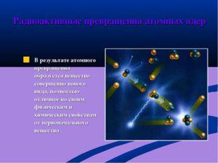 В результате атомного превращения образуется вещество совершенно нового вида,