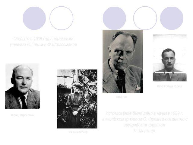 Открыто в 1938 году немецкими учеными О.Ганом и Ф.Штрассманом Фриц Штрассман...