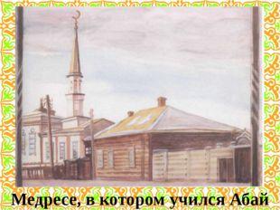 Медресе, в котором учился Абай