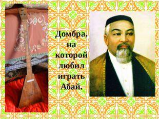 Домбра, на которой любил играть Абай.