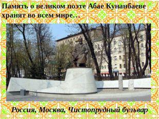 Память о великом поэте Абае Кунанбаеве хранят во всем мире… Россия, Москва, Ч