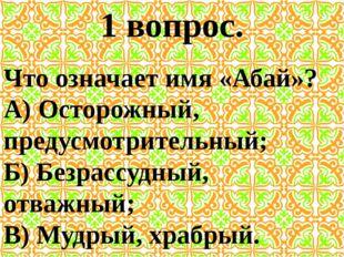 1 вопрос. Что означает имя «Абай»? А) Осторожный, предусмотрительный; Б) Безр