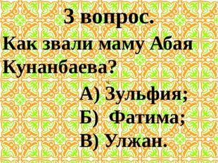 3 вопрос. Как звали маму Абая Кунанбаева? А) Зульфия; Б) Фатима; В) Улжан.