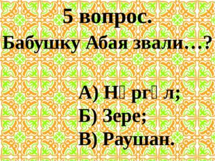 5 вопрос. Бабушку Абая звали…? А) Нұргүл; Б) Зере; В) Раушан.