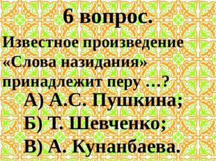 6 вопрос. Известное произведение «Слова назидания» принадлежит перу …? А) А.С