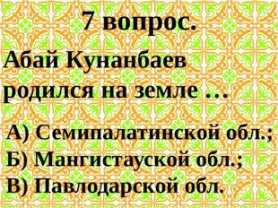 7 вопрос. Абай Кунанбаев родился на земле … А) Семипалатинской обл.; Б) Манги