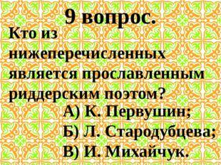 9 вопрос. Кто из нижеперечисленных является прославленным риддерским поэтом?