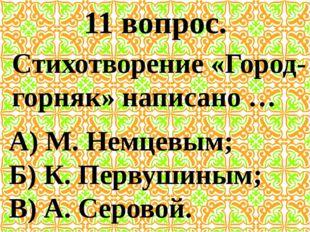 11 вопрос. Стихотворение «Город-горняк» написано … А) М. Немцевым; Б) К. Перв