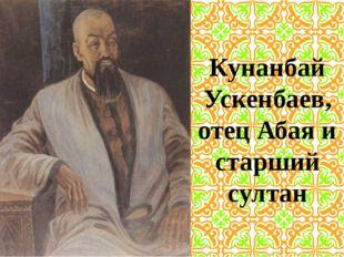 Кунанбай Ускенбаев, отец Абая и старший султан