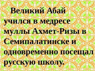 Великий Абай учился в медресе муллы Ахмет-Ризы в Семипалатинске и одновременн