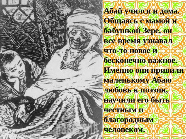 Абай учился и дома. Общаясь с мамой и бабушкой Зере, он все время узнавал что...