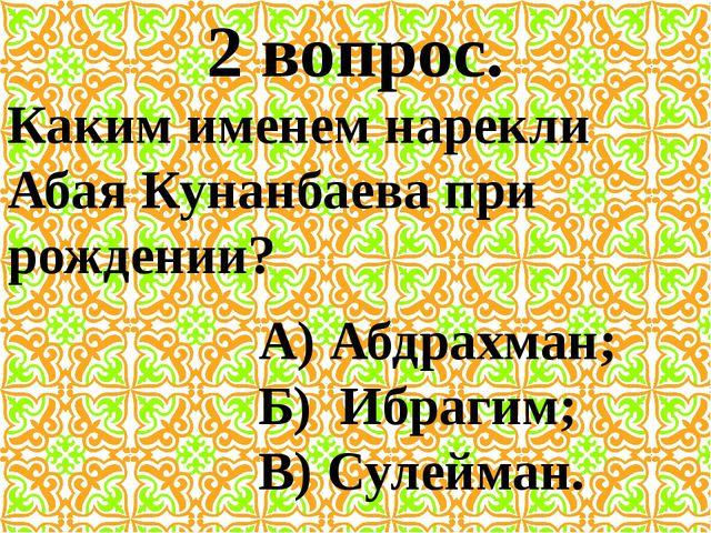 2 вопрос. Каким именем нарекли Абая Кунанбаева при рождении? А) Абдрахман; Б)...