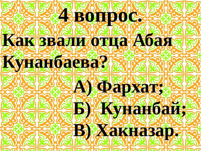 4 вопрос. Как звали отца Абая Кунанбаева? А) Фархат; Б) Кунанбай; В) Хакназар.