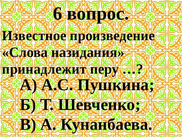 6 вопрос. Известное произведение «Слова назидания» принадлежит перу …? А) А.С...