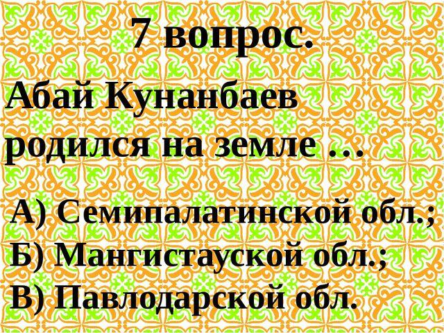 7 вопрос. Абай Кунанбаев родился на земле … А) Семипалатинской обл.; Б) Манги...