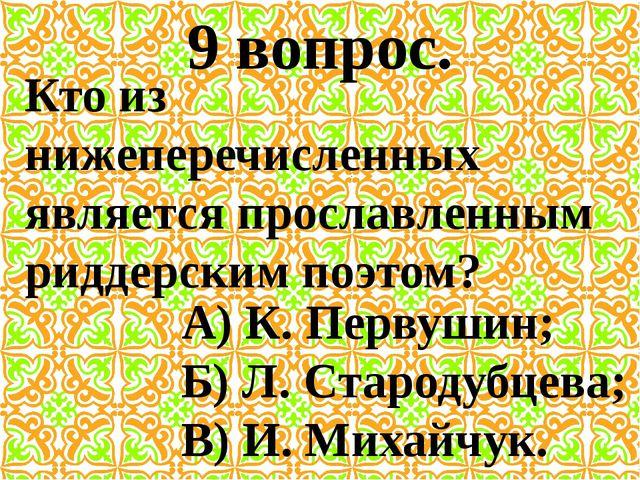 9 вопрос. Кто из нижеперечисленных является прославленным риддерским поэтом?...