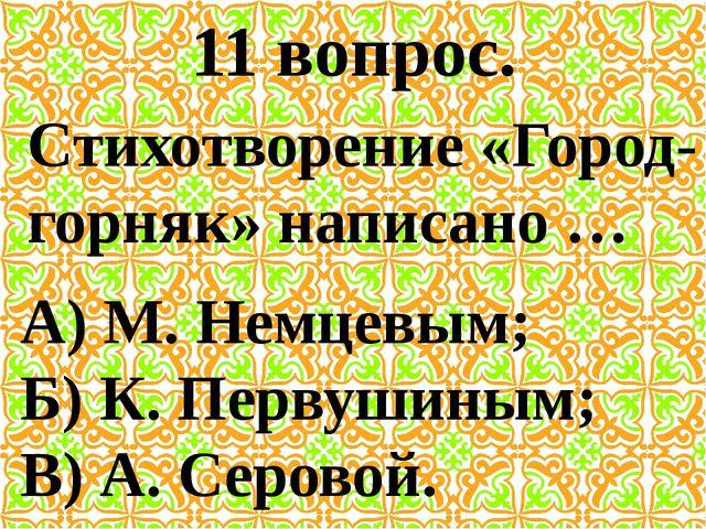 11 вопрос. Стихотворение «Город-горняк» написано … А) М. Немцевым; Б) К. Перв...