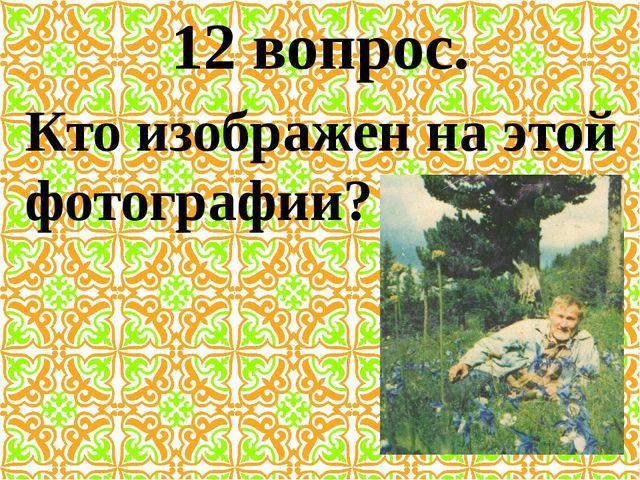 12 вопрос. Кто изображен на этой фотографии?