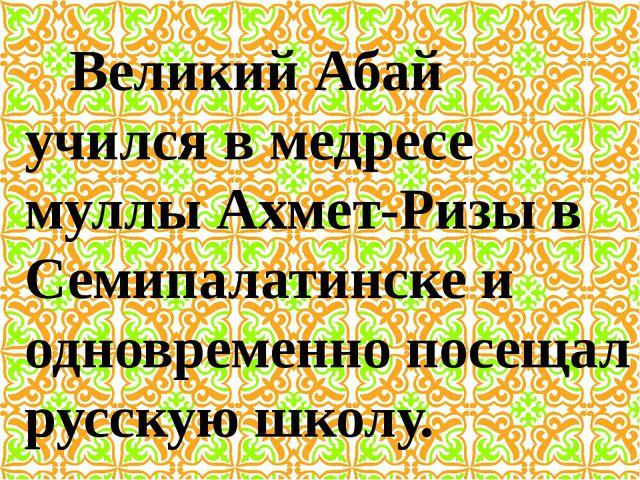Великий Абай учился в медресе муллы Ахмет-Ризы в Семипалатинске и одновременн...