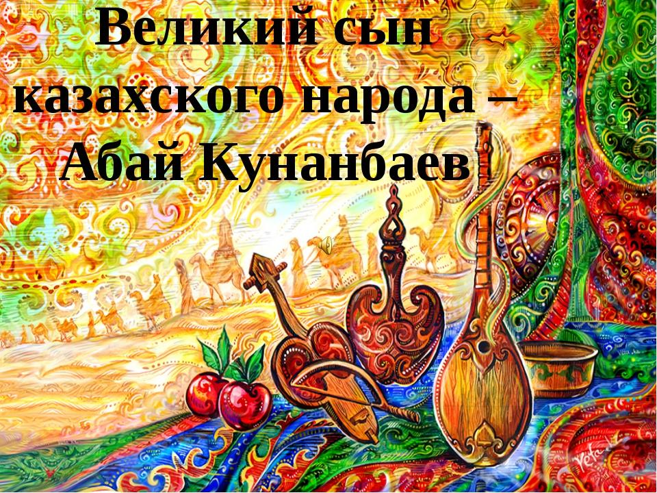 Великий сын казахского народа – Абай Кунанбаев
