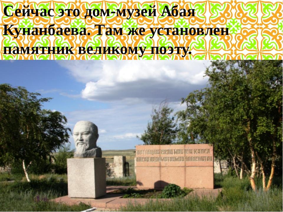 Сейчас это дом-музей Абая Кунанбаева. Там же установлен памятник великому поэ...
