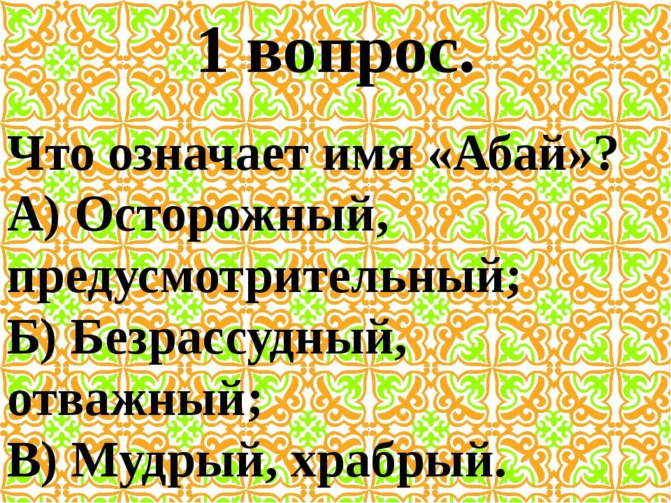 1 вопрос. Что означает имя «Абай»? А) Осторожный, предусмотрительный; Б) Безр...