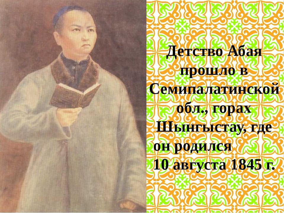 Детство Абая прошло в Семипалатинской обл., горах Шынгыстау, где он родился 1...