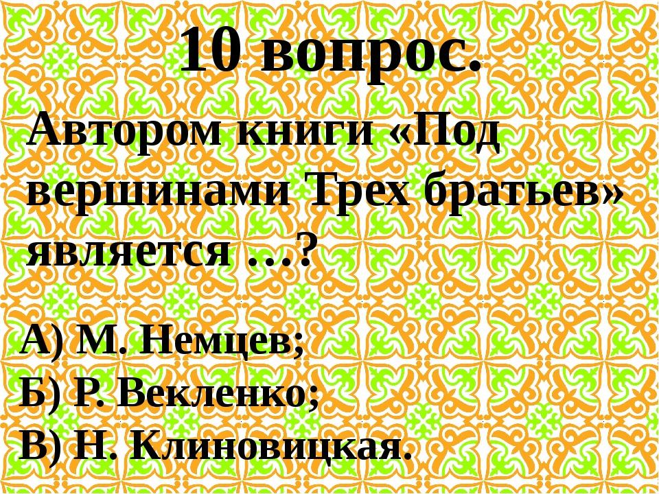 10 вопрос. Автором книги «Под вершинами Трех братьев» является …? А) М. Немце...