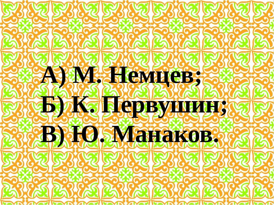 А) М. Немцев; Б) К. Первушин; В) Ю. Манаков.