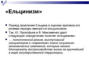 «Ельцинизм» Период правления Ельцина в оценках критиков его режима нередко им