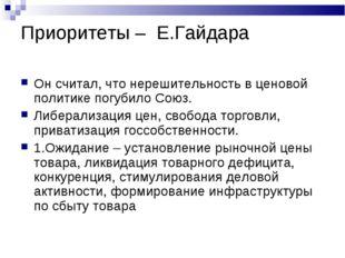 Приоритеты – Е.Гайдара Он считал, что нерешительность в ценовой политике погу