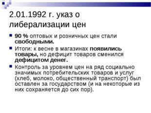 2.01.1992 г. указ о либерализации цен 90 % оптовых и розничных цен стали своб