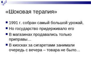 «Шоковая терапия» 1991 г. собран самый большой урожай, Но государство придерж