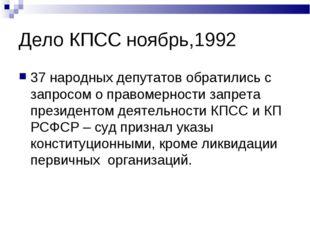 Дело КПСС ноябрь,1992 37 народных депутатов обратились с запросом о правомерн