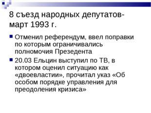 8 съезд народных депутатов- март 1993 г. Отменил референдум, ввел поправки по