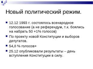 Новый политический режим. 12.12 1993 г. состоялось всенародное голосование (а