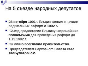 На 5 съезде народных депутатов 28 октября 1991г. Ельцин заявил о начале радик