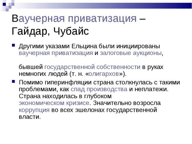 Ваучерная приватизация –Гайдар, Чубайс Другими указами Ельцина были иницииров...
