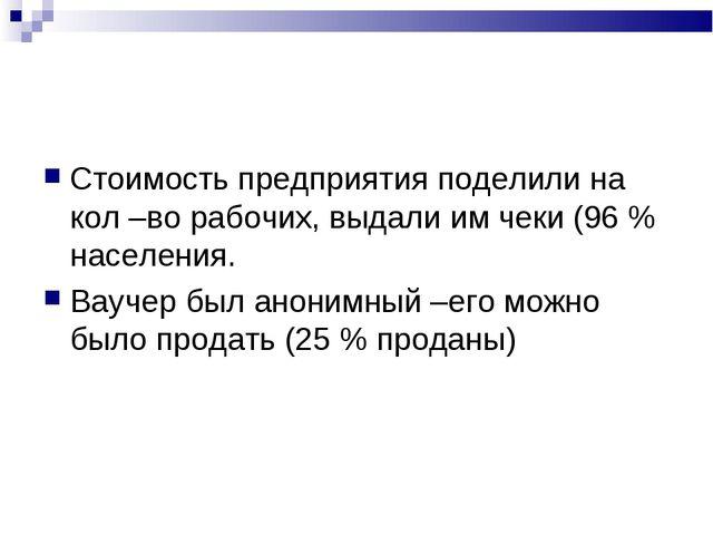 Стоимость предприятия поделили на кол –во рабочих, выдали им чеки (96 % насел...