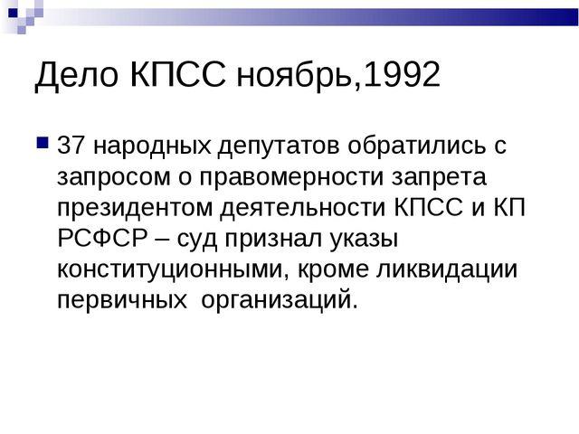 Дело КПСС ноябрь,1992 37 народных депутатов обратились с запросом о правомерн...