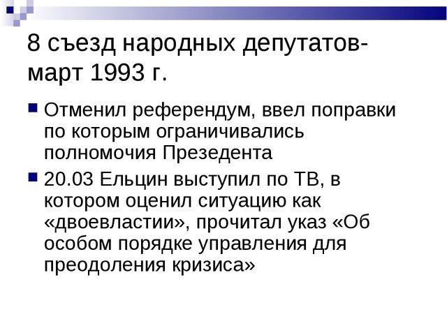 8 съезд народных депутатов- март 1993 г. Отменил референдум, ввел поправки по...