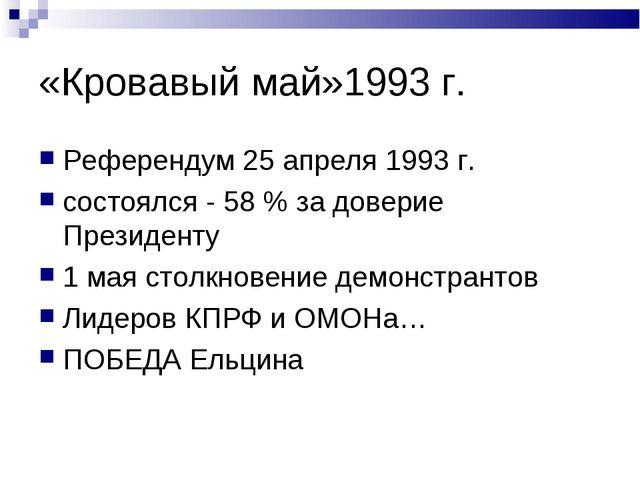 «Кровавый май»1993 г. Референдум 25 апреля 1993 г. состоялся - 58 % за довери...