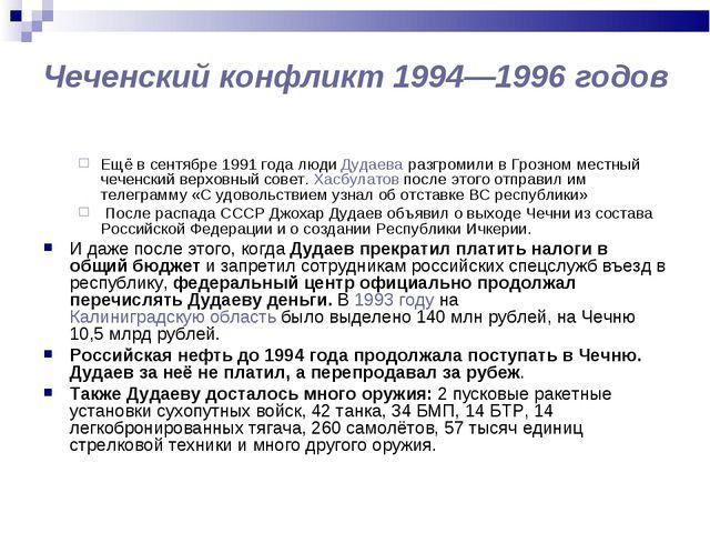 Чеченский конфликт 1994—1996 годов Ещё в сентябре 1991 года люди Дудаева раз...