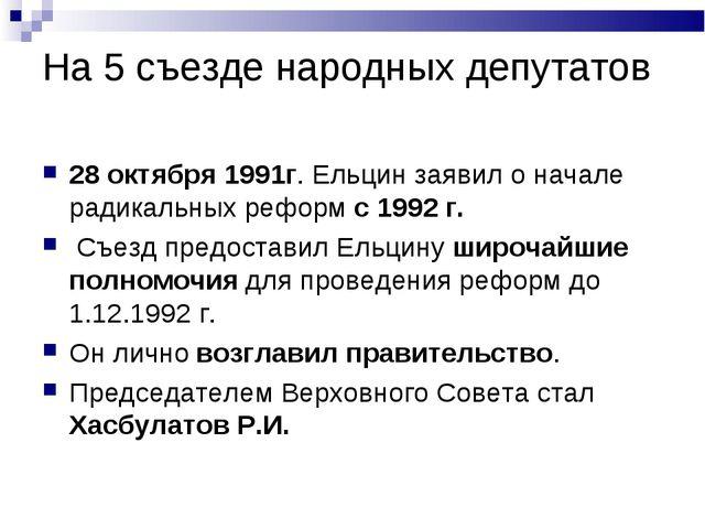 На 5 съезде народных депутатов 28 октября 1991г. Ельцин заявил о начале радик...