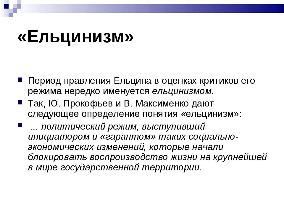 «Ельцинизм» Период правления Ельцина в оценках критиков его режима нередко им...