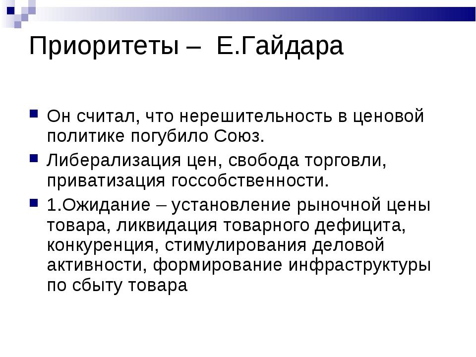 Приоритеты – Е.Гайдара Он считал, что нерешительность в ценовой политике погу...
